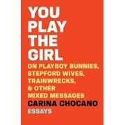 You Play the Girl: On Playboy Bunnies, Stepford Wives, Train Wrecks, & Other Mixed Messages, Paperback/Carina Chocano