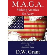 M.A.G.A.: Making America Go Awry: Essays and Poems On The State Of The Union, Paperback/D. W. Grant
