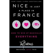 Nice Is Just a Place in France: How to Win at Basically Everything, Paperback