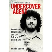 Confessions of an Undercover Agent: Adventures, Close Calls, and the Toll of a Double Life, Paperback/Charlie Spillers