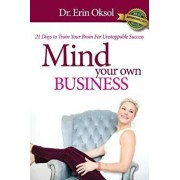Mind Your Own Business: 21 Days to Train Your Brain to Unstoppable Success, Paperback/Dr Erin Oksol