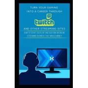 Turn Your Gaming into a Career Through Twitch and Other Streaming Sites: How to Start, Develop and Sustain an Online Streaming Business that Makes Mon, Paperback/Jackson Carter