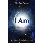 I Am: A Journey to Spiritual Enlightenment, Paperback/Stephen Shaw