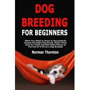 Dog Breeding for Beginners: What You Need to Know to Successfully Choose the Right Dog Breed, Raise Them, Care for Them and Also Make Money at The, Paperback/Norman Thornton