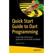 Quick Start Guide to Dart Programming: Create High-Performance Applications for the Web and Mobile, Paperback/Sanjib Sinha