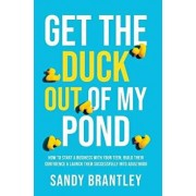 Get the Duck Out of My Pond: How to Start a Business with Your Teen, Build Their Confidence and Launch Them Successfully into Adulthood, Hardcover/Sandy Brantley