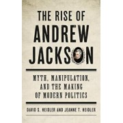 The Rise of Andrew Jackson: Myth, Manipulation, and the Making of Modern Politics, Hardcover/David S. Heidler