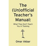 The (Un)Official Teacher's Manual: What They Don't Teach You in Training, Paperback/Omar Akbar