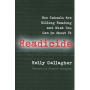 Readicide: How Schools Are Killing Reading and What You Can Do about It, Paperback/Kelly Gallagher