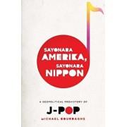 Sayonara Amerika, Sayonara Nippon: A Geopolitical Prehistory of J-Pop, Paperback/Michael Bourdaghs
