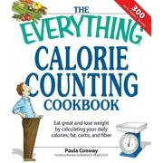 The Everything Calorie Counting Cookbook: Calculate Your Daily Caloric Intake--And Fat, Carbs, and Daily Fiber--With These 300 Delicious Recipes, Paperback/Paula Conway
