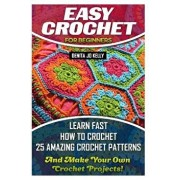 Easy Crochet for Beginners: Learn Fast How to Crochet 25 Amazing Crochet Patterns and Make Your Own Crochet Projects!: Crochet Patterns, Step by S, Paperback/Denita Jo Kelly