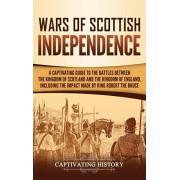 Wars of Scottish Independence: A Captivating Guide to the Battles Between the Kingdom of Scotland and the Kingdom of England, Including the Impact Ma, Hardcover/Captivating History