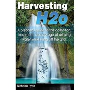 Harvesting H2o: A prepper's guide to the collection, treatment, and storage of drinking water while living off the grid., Paperback/Nicholas Hyde