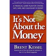 It's Not about the Money: A Financial Game Plan for Staying Safe, Sane, and Calm in Any Economy, Paperback/Brent Kessel