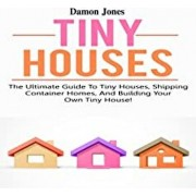 Tiny Houses: The ultimate guide to tiny houses, shipping container homes, and building your own tiny house!, Paperback/Damon Jones