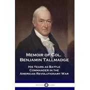 Memoir of Col. Benjamin Tallmadge: His Years as Battle Commander in the American Revolutionary War, Paperback/Benjamin Tallmadge