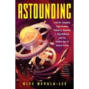 Astounding: John W. Campbell, Isaac Asimov, Robert A. Heinlein, L. Ron Hubbard, and the Golden Age of Science Fiction, Hardcover/Alec Nevala-Lee