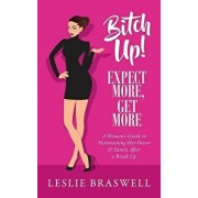 Bitch Up! Expect More, Get More: A Woman's Guide to Maintaining Her Power and Sanity After a Breakup., Paperback/Leslie Braswell