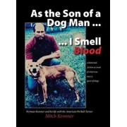 As the Son of a Dog Man ... I Smell Blood: Norman Kemmer and His Life with the American Pit Bull Terrier, Hardcover/Mitch Kemmer