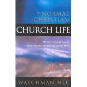 The Normal Christian Church Life: The New Testament Pattern of the Churches, the Ministry, and the Work, Paperback/Watchman Nee