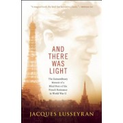 And There Was Light: The Extraordinary Memoir of a Blind Hero of the French Resistance in World War II, Paperback