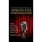 Improve Your Conversations: Think on Your Feet, Witty Banter, and Always Know What To Say with Improv Comedy Techniques, Hardcover/Patrick King