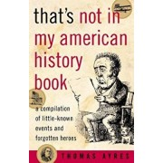 That's Not in My American History Book: A Compilation of Little-Known Events and Forgotten Heroes, Paperback/Thomas Ayres