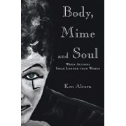 Body, Mime and Soul: When Actions Speak Louder Than Words, Paperback/Ken Alcorn