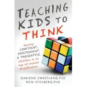 Teaching Kids to Think: Raising Confident, Independent, and Thoughtful Children in an Age of Instant Gratification, Paperback