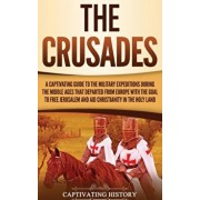 The Crusades: A Captivating Guide to the Military Expeditions During the Middle Ages That Departed from Europe with the Goal to Free, Hardcover/Captivating History