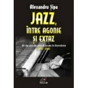 JAZZ, INTRE AGONIE SI EXTAZ. TREIZECI DE ANI DE JAZZ SI BLUES IN ROMANIA (1972-2002).