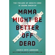 Mama Might Be Better Off Dead: The Failure of Health Care in Urban America, Paperback/Laurie Kaye Abraham