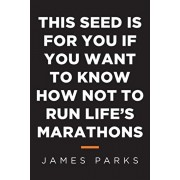 This Seed Is for You If You Want to Know How Not to Run Life's Marathons, Paperback/James Parks