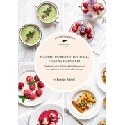 Feeding Women of the Bible, Feeding Ourselves: A Jewish Food Hero Cookbook, Hardcover/Kenden Alfond