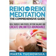 Reiki and Reiki Meditation: The Comprehensive Guide: Heal Yourself and Others, Restore Balance and Create Unlimited Abundance, Paperback/Marta Tuchowska