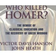 Who Killed Homer The Demise of Classical Education and the Recovery of Greek Wisdom