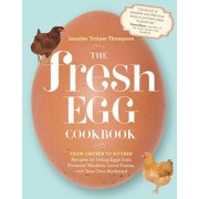 The Fresh Egg Cookbook: From Chicken to Kitchen, Recipes for Using Eggs from Farmers' Markets, Local Farms, and Your Own Backyard, Paperback