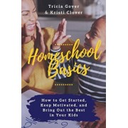 Homeschool Basics: How to Get Started, Keep Motivated, and Bring Out the Best in Your Kids, Paperback/Tricia Goyer