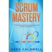 Scrum: Mastery - The Essential Guide to Scrum and Agile Project Management (Lean Guides with Scrum, Sprint, Kanban, DSDM, XP, Paperback/Greg Caldwell