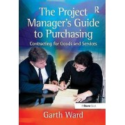 The Project Managers Guide to Purchasing Contracting for Goods and Services par Garth Ward