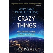 Why Sane People Believe Crazy Things: How Belief Can Help or Hurt Social Peace, Paperback/N. S. Palmer