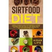 Sirtfood Diet: A Simple Cookbook Guide for Beginners to Activate Your Skinny Gene and Burn Fat, Lose Weight, and Eat Healthier with E, Paperback/Aidan Life