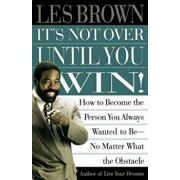 It's Not Over Until You Win: How to Become the Person You Always Wanted to Be No Matter What the Obstacle, Paperback/Les Brown