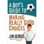 A Boy's Guide to Making Really Good Choices by Jim George