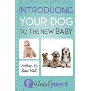 Introducing Your Dog to the New Baby: Illustrated, Helpful Parenting Advice for Nurturing Your Baby or Child by Ideal Parent, Paperback/Sam Hall