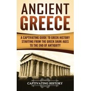 Ancient Greece: A Captivating Guide to Greek History Starting from the Greek Dark Ages to the End of Antiquity, Hardcover/Captivating History