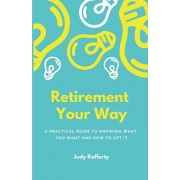 Retirement Your Way: A practical guide to knowing what you want and how to get it, Paperback/Judy Rafferty