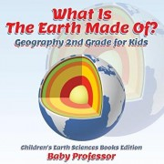 What Is The Earth Made Of? Geography 2nd Grade for Kids Children's Earth Sciences Books Edition, Paperback/Baby Professor