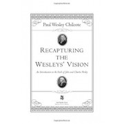 Recapturing the Wesleys' Vision: An Introduction to the Faith of John and Charles Wesley, Paperback/Paul Wesley Chilcote